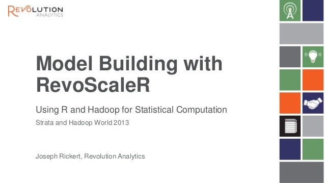 Model Building with RevoScaleR Using R and Hadoop for Statistical Computation Strata and Hadoop World 2013  Joseph Rickert...