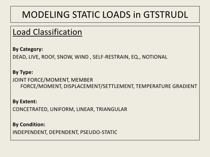 MODELING STATIC LOADS in GTSTRUDL<br />Load Classification<br />By Category:<br />DEAD, LIVE, ROOF, SNOW, WIND , SELF-REST...