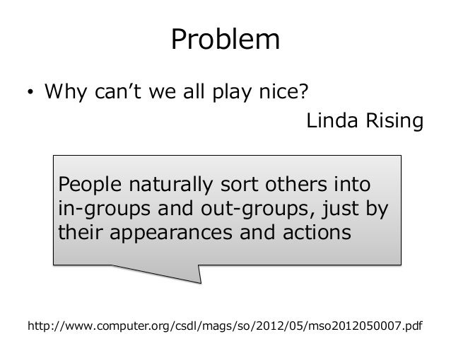 Problem • Why can't we all play nice? Linda Rising http://www.computer.org/csdl/mags/so/2012/05/mso2012050007.pdf People n...