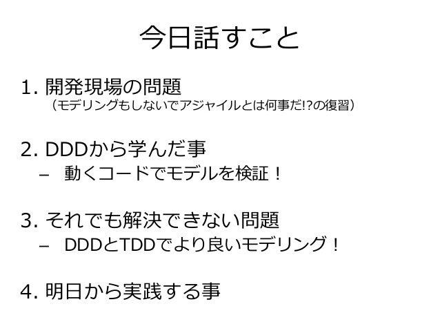今日話すこと 1. 開発現場の問題 (モデリングもしないでアジャイルとは何事だ!?の復習) 2. DDDから学んだ事 – 動くコードでモデルを検証! 3. それでも解決できない問題 – DDDとTDDでより良いモデリング! 4. 明日から実践す...