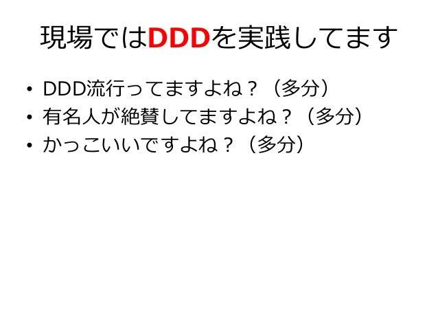 現場ではDDDを実践してます • DDD流行ってますよね?(多分) • 有名人が絶賛してますよね?(多分) • かっこいいですよね?(多分)