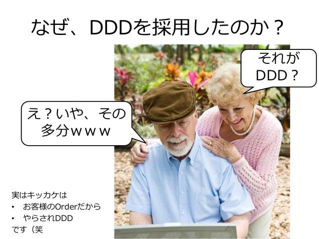 なぜ、DDDを採用したのか? 実はキッカケは • お客様のOrderだから • やらされDDD です(笑 それが DDD? え?いや、その 多分www
