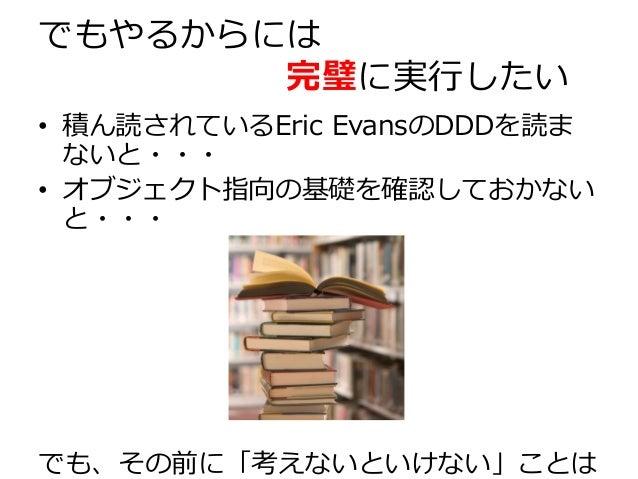 でもやるからには 完璧に実行したい • 積ん読されているEric EvansのDDDを読ま ないと・・・ • オブジェクト指向の基礎を確認しておかない と・・・ でも、その前に「考えないといけない」ことは