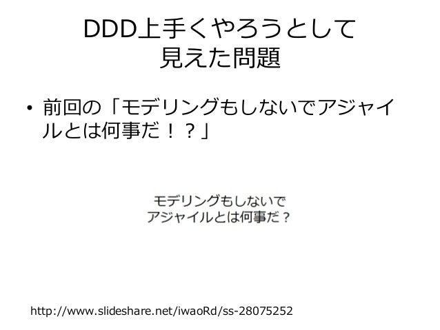 DDD上手くやろうとして 見えた問題 • 前回の「モデリングもしないでアジャイ ルとは何事だ!?」 http://www.slideshare.net/iwaoRd/ss-28075252