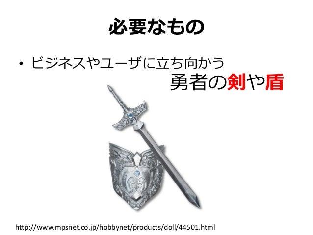 必要なもの • ビジネスやユーザに立ち向かう 勇者の剣や盾 http://www.mpsnet.co.jp/hobbynet/products/doll/44501.html