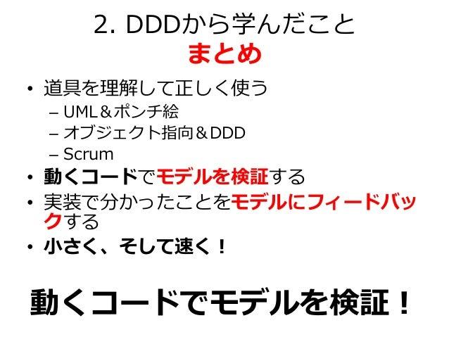 2. DDDから学んだこと まとめ • 道具を理解して正しく使う – UML&ポンチ絵 – オブジェクト指向&DDD – Scrum • 動くコードでモデルを検証する • 実装で分かったことをモデルにフィードバッ クする • 小さく、そして速く...