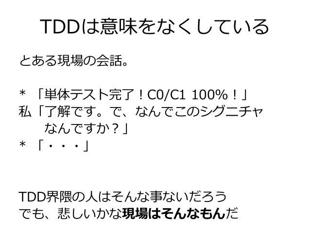 TDDは意味をなくしている とある現場の会話。 * 「単体テスト完了!C0/C1 100%!」 私「了解です。で、なんでこのシグニチャ なんですか?」 * 「・・・」 TDD界隈の人はそんな事ないだろう でも、悲しいかな現場はそんなもんだ