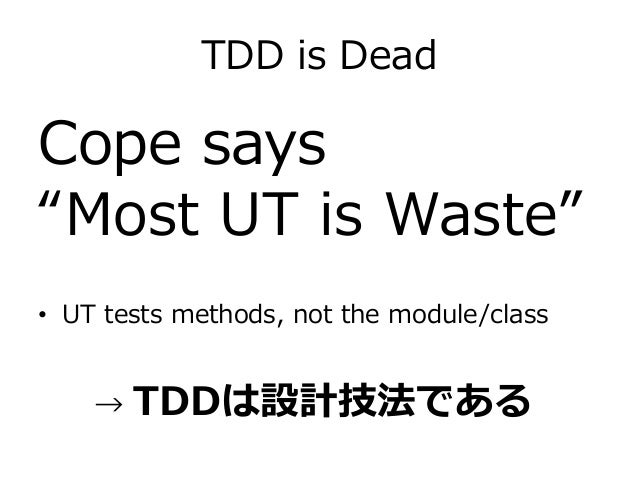 """TDD is Dead Cope says """"Most UT is Waste"""" • UT tests methods, not the module/class → TDDは設計技法である"""