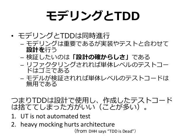 モデリングとTDD • モデリングとTDDは同時進行 – モデリングは重要であるが実装やテストと合わせて 設計を行う – 検証したいのは「設計の確からしさ」である – リファクタリングされれば単体レベルのテストコー ドはゴミである – モデルが...
