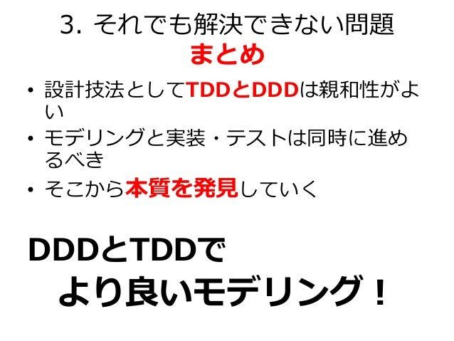 3. それでも解決できない問題 まとめ • 設計技法としてTDDとDDDは親和性がよ い • モデリングと実装・テストは同時に進め るべき • そこから本質を発見していく DDDとTDDで より良いモデリング!
