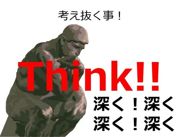 考え抜く事! Think!!深く!深く! 深く!深く!