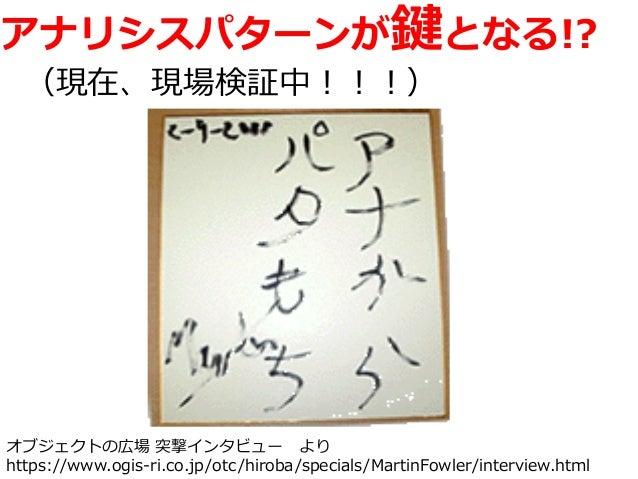アナリシスパターンが鍵となる!? (現在、現場検証中!!!) オブジェクトの広場 突撃インタビュー より https://www.ogis-ri.co.jp/otc/hiroba/specials/MartinFowler/interview....