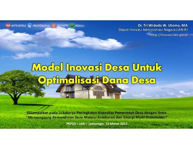 Model Inovasi Desa Untuk Optimalisasi Dana Desa Dr. Tri Widodo W. Utomo, MA Deputi Inovasi Administrasi Negara LAN-RI http...