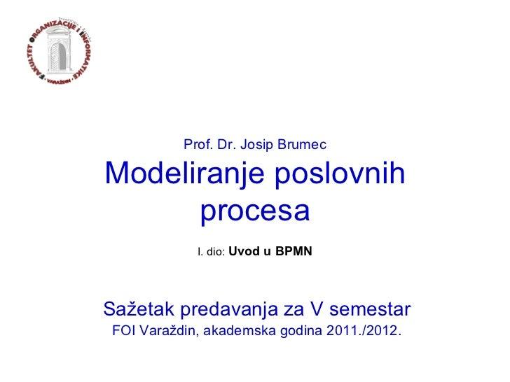Prof. Dr. Josip Brumec Modeliranje poslovnih procesa Sažetak predavanja za V semestar FOI Varaždin, akademska godina 2011....
