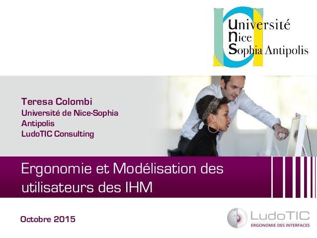 Ergonomie et Modélisation des utilisateurs des IHM Octobre 2015 Teresa Colombi Université de Nice-Sophia Antipolis LudoTIC...