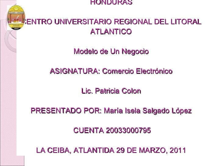 UNIVERSIDAD NACIONAL AUTONOMA DE HONDURAS CENTRO UNIVERSITARIO REGIONAL DEL LITORAL ATLANTICO Modelo de Un Negocio ASIGNAT...