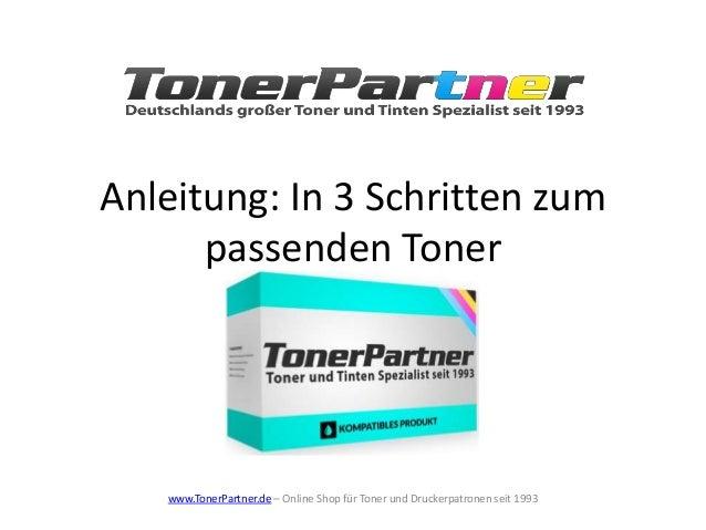 Anleitung: In 3 Schritten zum passenden Toner www.TonerPartner.de – Online Shop für Toner und Druckerpatronen seit 1993
