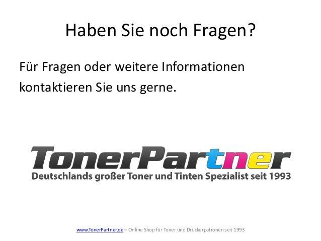 Haben Sie noch Fragen? www.TonerPartner.de – Online Shop für Toner und Druckerpatronen seit 1993 Für Fragen oder weitere I...
