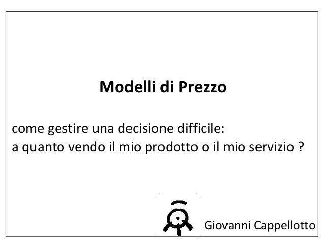Modelli di Prezzo  come gestire una decisione difficile:  a quanto vendo il mio prodotto o il mio servizio ?  Giovanni Cap...