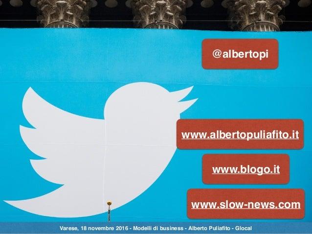 @albertopi www.albertopuliafito.it www.blogo.it www.slow-news.com Varese, 18 novembre 2016 - Modelli di business - Alberto ...