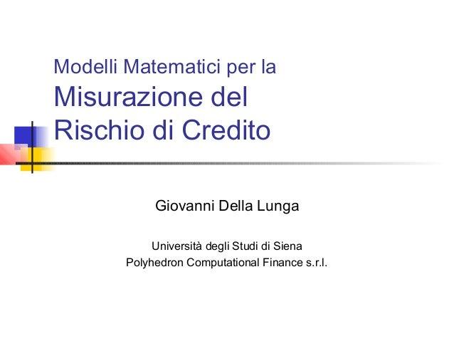 Modelli Matematici per la  Misurazione del Rischio di Credito  Giovanni Della Lunga Università degli Studi di Siena Polyhe...