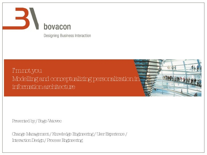 I'm not you Modelling and conceptualizing personalization in information architecture Presented by / Bogo Vatovec Change M...