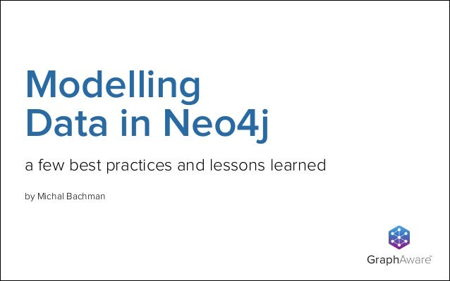 Modelling Data in Neo4j a few best practices and lessons learned by Michal Bachman  GraphAware  TM