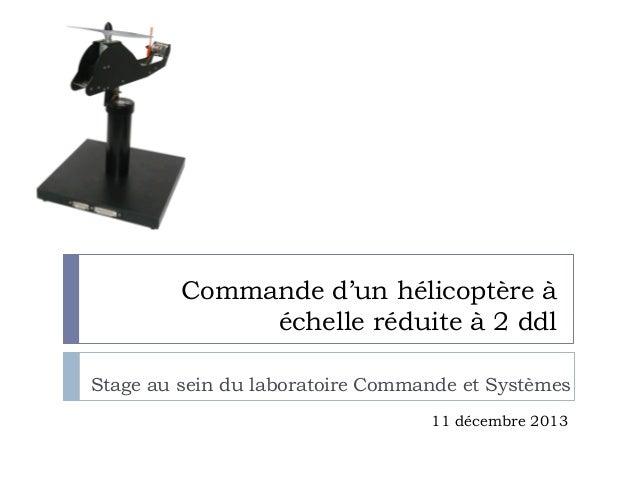Commande d'un hélicoptère à échelle réduite à 2 ddl Stage au sein du laboratoire Commande et Systèmes 11 décembre 2013