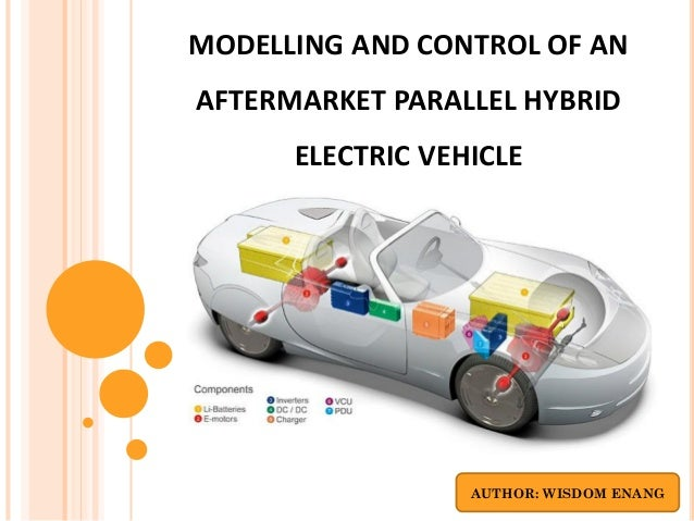 MODELLING AND CONTROL OF ANAFTERMARKET PARALLEL HYBRID      ELECTRIC VEHICLE                  AUTHOR: WISDOM ENANG