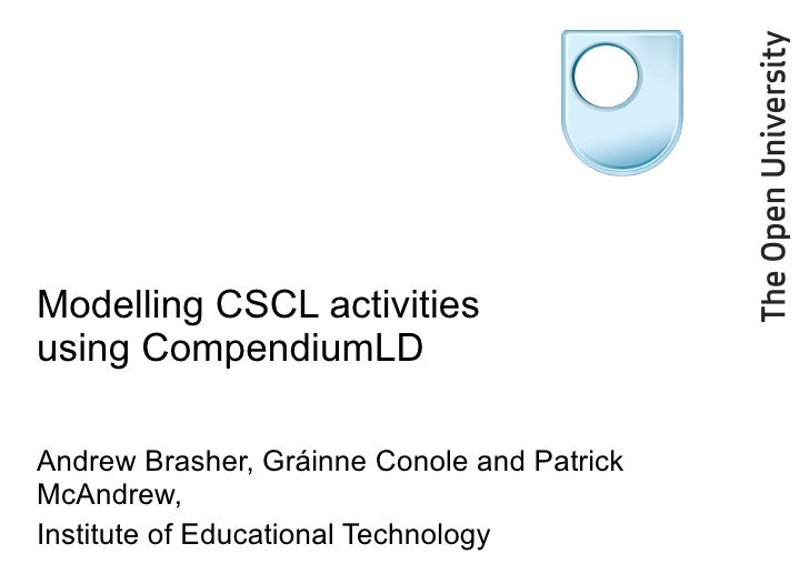 Modelling CSCL activities using CompendiumLD Andrew Brasher, Gráinne Conole and Patrick McAndrew,  Institute of Educationa...