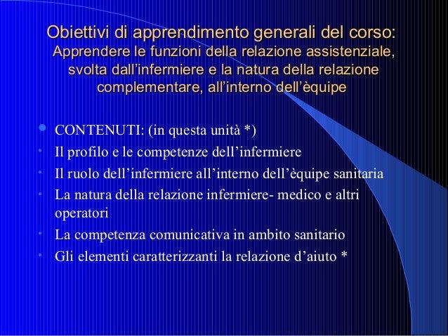 Obiettivi di apprendimento generali del corso: Apprendere le funzioni della relazione assistenziale, svolta dall'infermier...