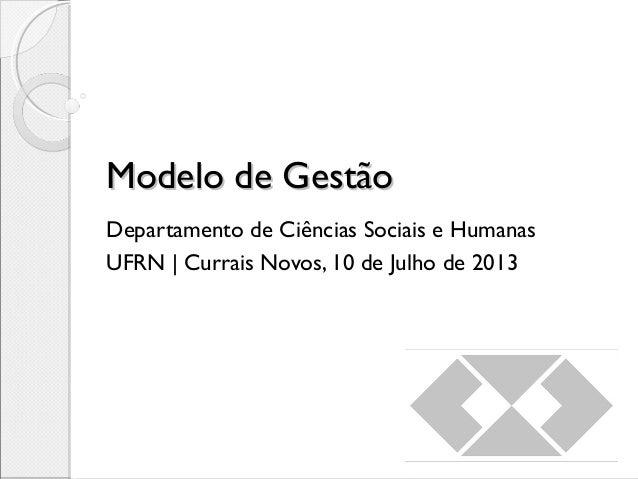 Modelo de GestãoModelo de Gestão Departamento de Ciências Sociais e Humanas UFRN   Currais Novos, 10 de Julho de 2013