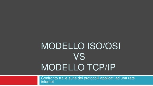 MODELLO ISO/OSI  VS  MODELLO TCP/IP  Confronto tra le suite dei protocolli applicati ad una rete  internet
