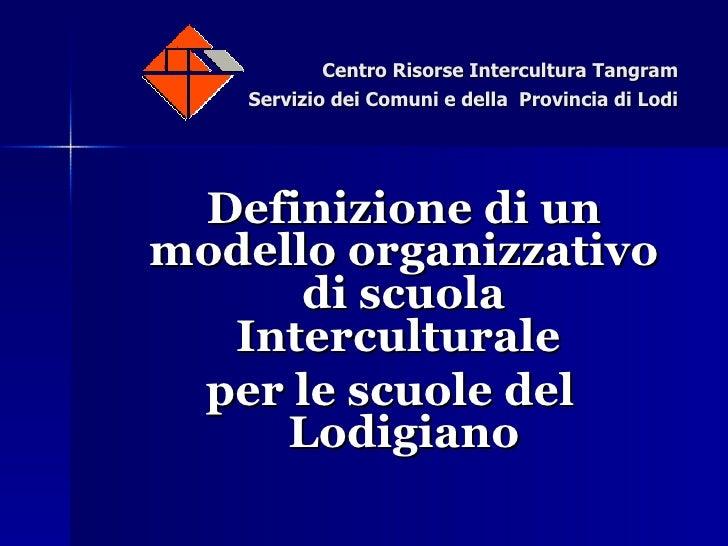 Centro Risorse Intercultura Tangram Servizio dei Comuni e della  Provincia di Lodi <ul><li>Definizione di un modello organ...