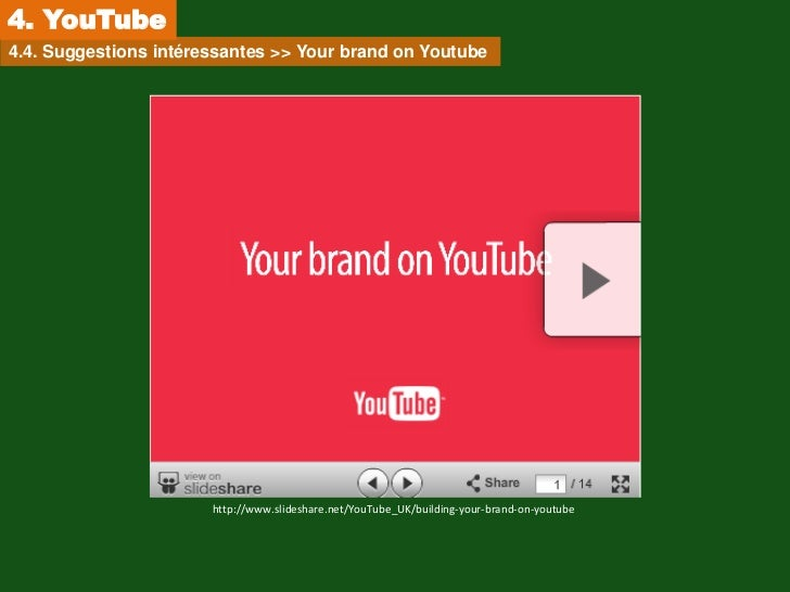 4. YouTube4.4. Suggestions intéressantes >> Your brand on Youtube                       http://www.slideshare.net/YouTube_...