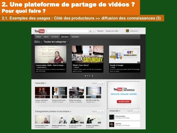2. Une plateforme de partage de vidéos ?Pour quoi faire ?2.1. Exemples des usages : Côté des producteurs >> diffusion des ...