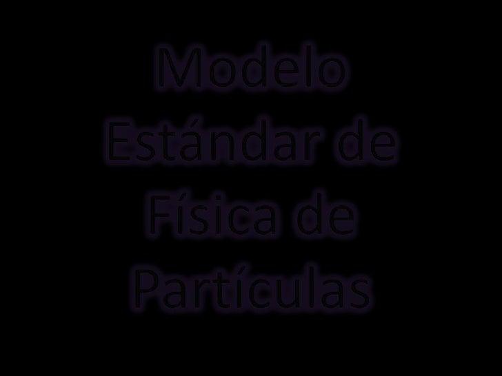 Modelo EstándarEs una teoría que describe lasrelaciones entre las interaccionesfundamentales conocidas entrepartículas ele...
