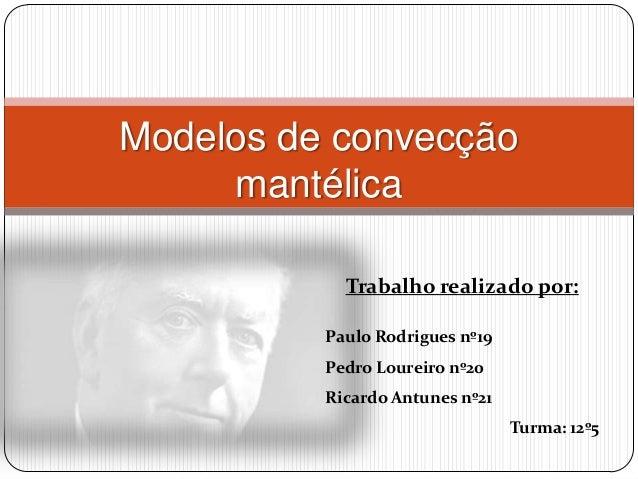 Modelos de convecção     mantélica            Trabalho realizado por:          Paulo Rodrigues nº19          Pedro Loureir...