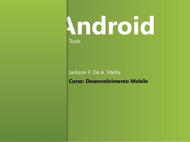 Android Tools  Jackson F. De A. Mafra Curso: Desenvolvimento Mobile