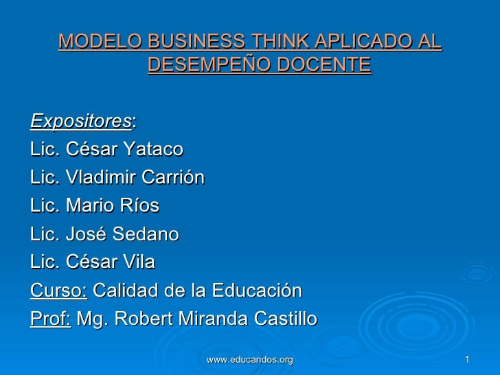 <ul><li>MODELO BUSINESS THINK APLICADO AL DESEMPEÑO DOCENTE </li></ul><ul><li>Expositores :  </li></ul><ul><li>Lic. César ...