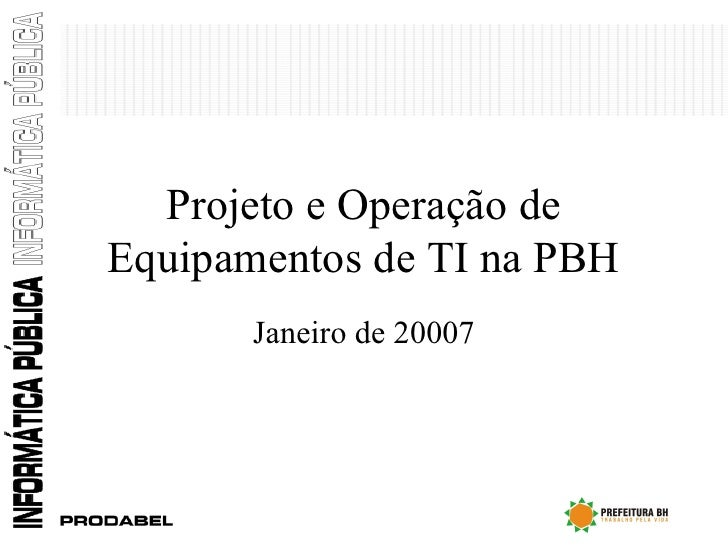 Projeto e Operação de Equipamentos de TI na PBH Janeiro de 20007