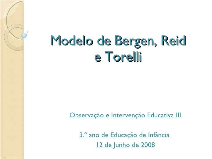 Modelo de Bergen, Reid e Torelli Observação e Intervenção Educativa III 3.º ano de Educação de Infância  12 de Junho de 2008