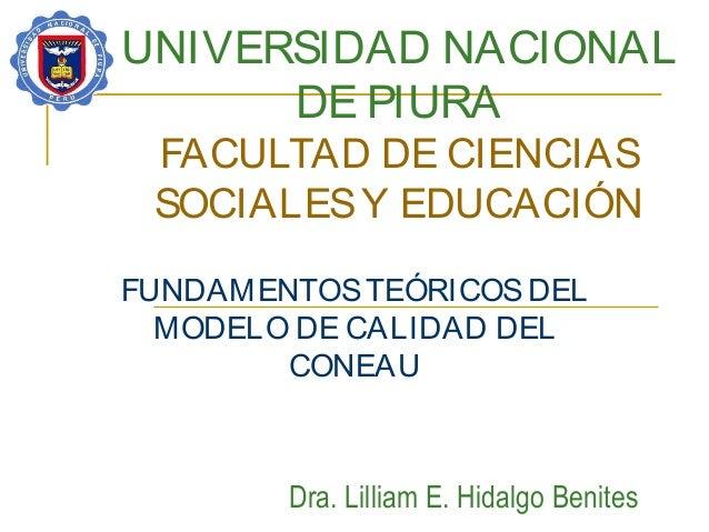 UNIVERSIDAD NACIONAL DE PIURA FACULTAD DE CIENCIAS SOCIALESY EDUCACIÓN FUNDAMENTOSTEÓRICOSDEL MODELO DE CALIDAD DEL CONEAU...