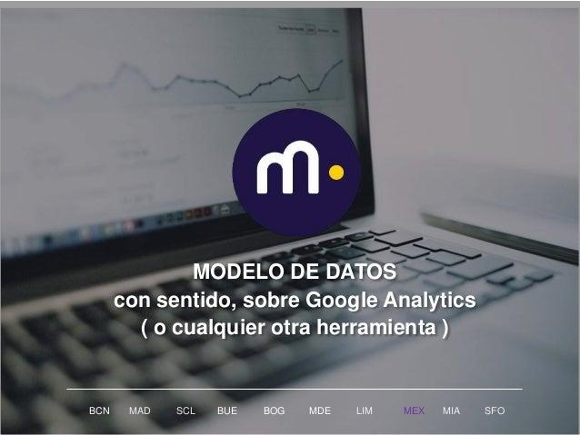 MODELO DE DATOS con sentido, sobre Google Analytics ( o cualquier otra herramienta ) BCN MAD SCL MDE LIM MEXBOG MIA SFOBUE