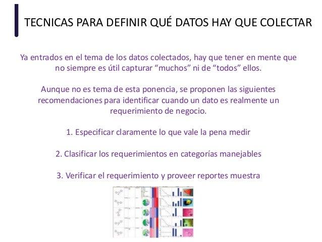 TECNICAS PARA DEFINIR QUÉ DATOS HAY QUE COLECTAR Ya entrados en el tema de los datos colectados, hay que tener en mente qu...