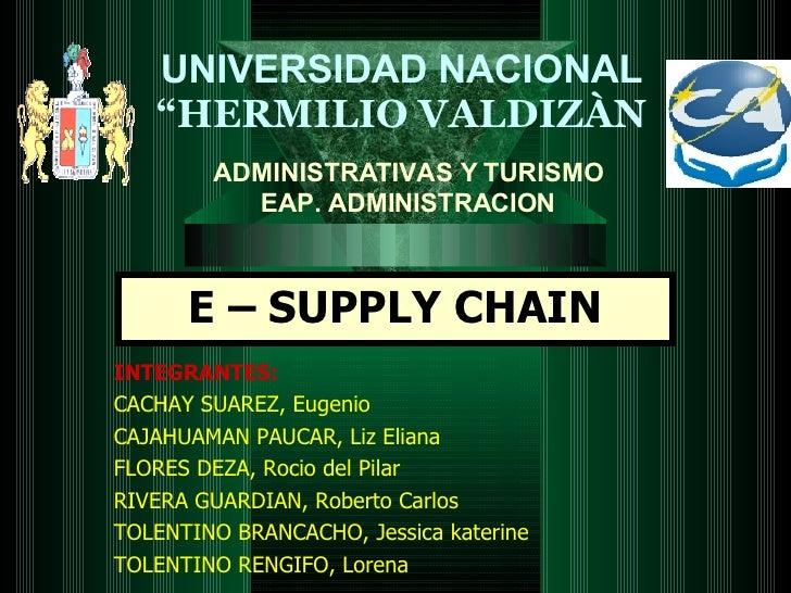 """E – SUPPLY CHAIN UNIVERSIDAD NACIONAL """" HERMILIO VALDIZÀN ADMINISTRATIVAS Y TURISMO EAP. ADMINISTRACION INTEGRANTES: CACHA..."""