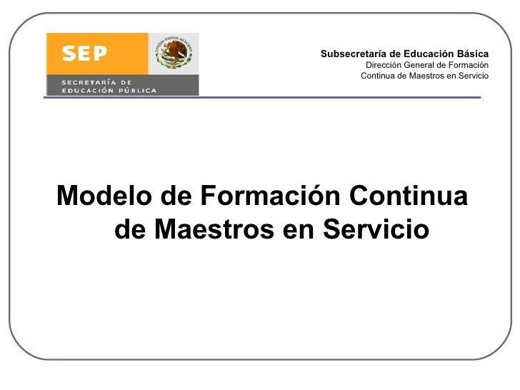 <ul><li>Modelo de Formación Continua de Maestros en Servicio </li></ul>Subsecretaría de Educación Básica Dirección General...