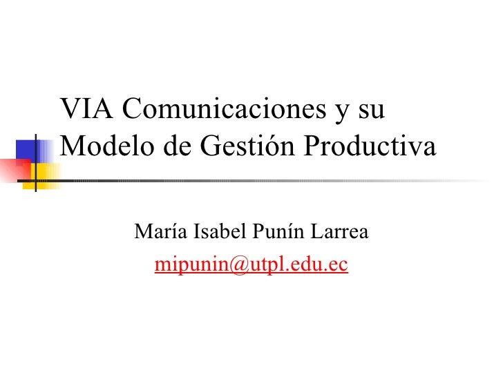 VIA Comunicaciones y su Modelo de Gestión Productiva  María Isabel Punín Larrea [email_address]