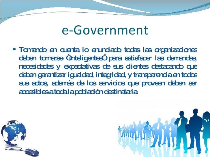 """e-Government <ul><li>Tomando en cuenta lo enunciado todas las organizaciones deben tornarse """"inteligentes"""" para satisfacer..."""