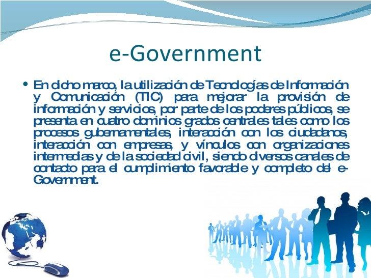 e-Government <ul><li>En dicho marco, la utilización de Tecnologías de Información y Comunicación (TIC) para mejorar la pro...